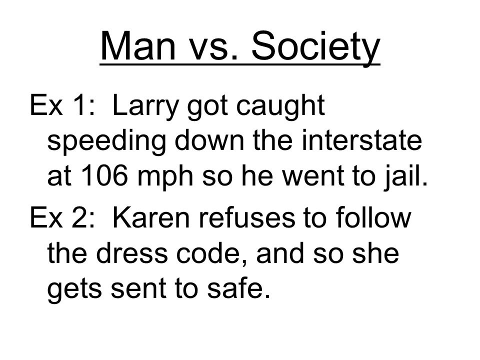 Man vs. Society Ex 1: Larry got caught speeding down the interstate at 106 mph so he went to jail.