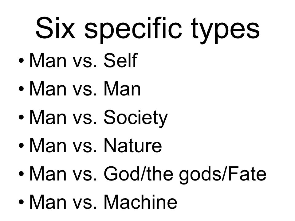 Six specific types Man vs. Self Man vs. Man Man vs.