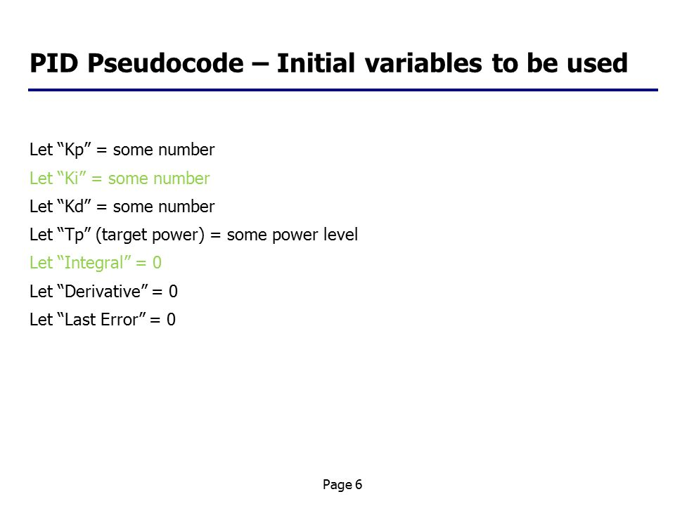 Page 6 PID Pseudocode – Initial variables to be used Let Kp = some number Let Ki = some number Let Kd = some number Let Tp (target power) = some power level Let Integral = 0 Let Derivative = 0 Let Last Error = 0