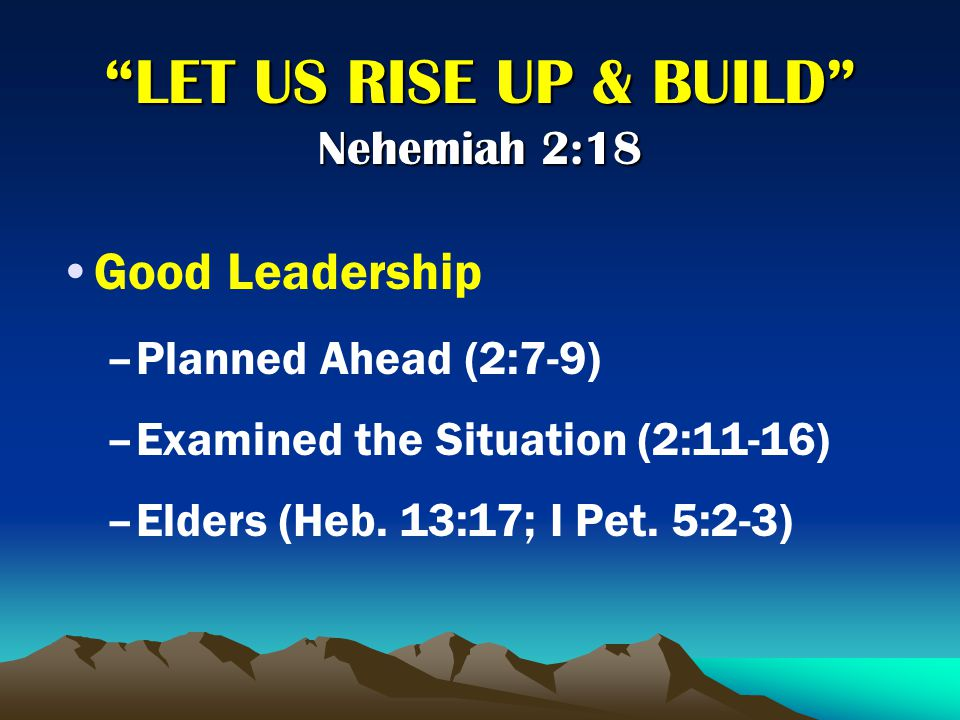 LET US RISE UP & BUILD Nehemiah 2:18 Good Leadership –P–Planned Ahead (2:7-9) –E–Examined the Situation (2:11-16) –E–Elders (Heb.