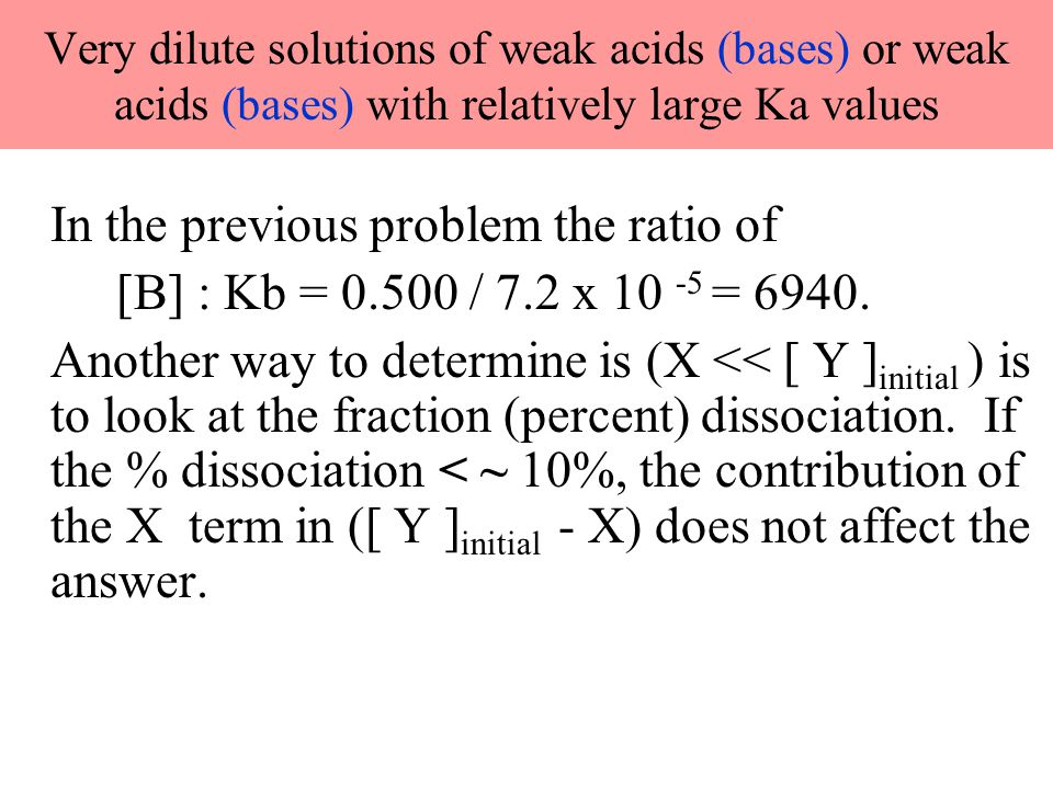 Very dilute solutions of weak acids (bases) or weak acids (bases) with relatively large Ka values In the previous problem the ratio of [B] : Kb = 0.50