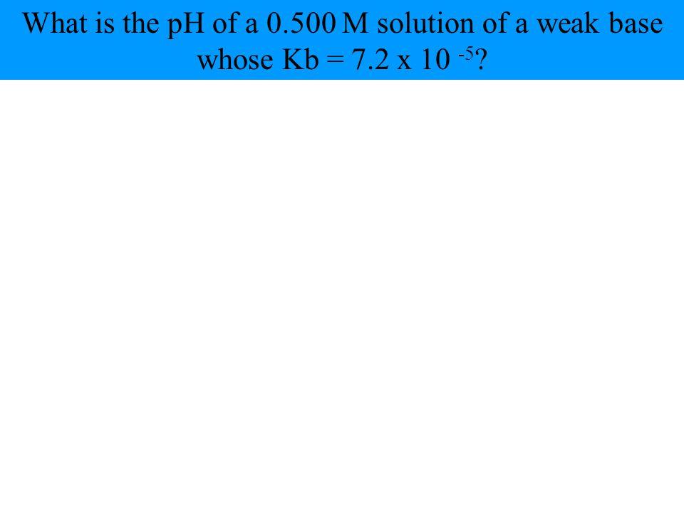 What is the pH of a 0.500 M solution of a weak base whose Kb = 7.2 x 10 -5 ?