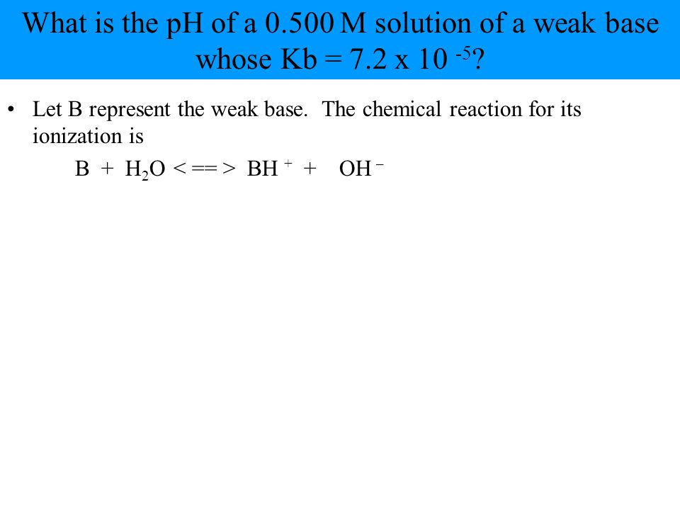 Let B represent the weak base. The chemical reaction for its ionization is B + H 2 O BH + + OH –
