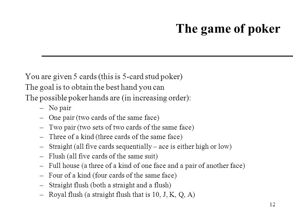 12 The game of poker You are given 5 cards (this is 5-card stud poker) The goal is to obtain the best hand you can The possible poker hands are (in increasing order): –No pair –One pair (two cards of the same face) –Two pair (two sets of two cards of the same face) –Three of a kind (three cards of the same face) –Straight (all five cards sequentially – ace is either high or low) –Flush (all five cards of the same suit) –Full house (a three of a kind of one face and a pair of another face) –Four of a kind (four cards of the same face) –Straight flush (both a straight and a flush) –Royal flush (a straight flush that is 10, J, K, Q, A)