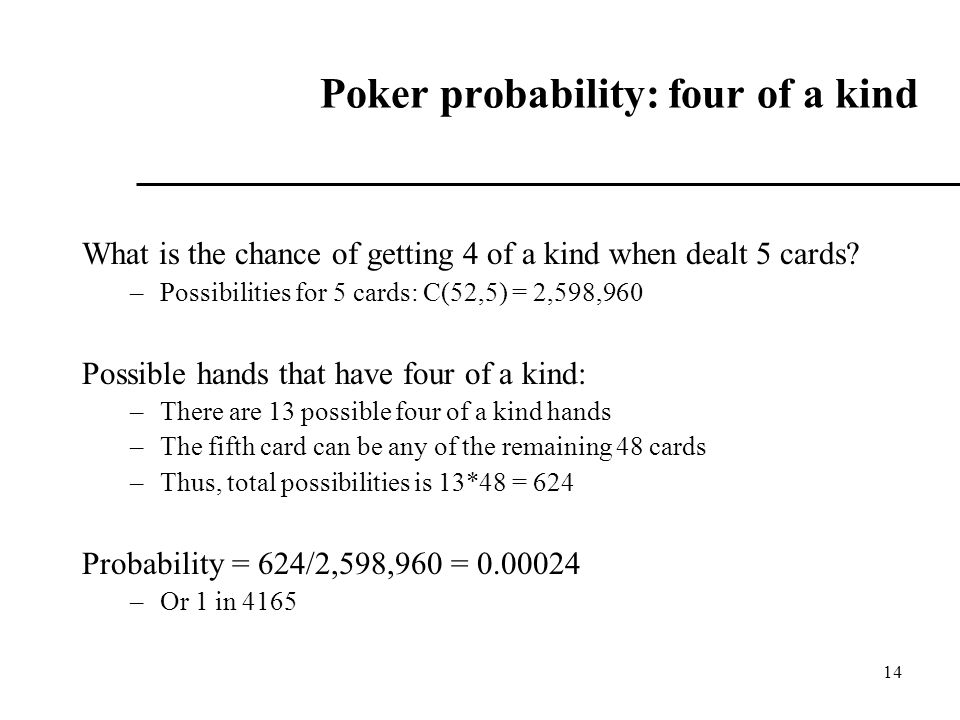 14 Poker probability: four of a kind What is the chance of getting 4 of a kind when dealt 5 cards.