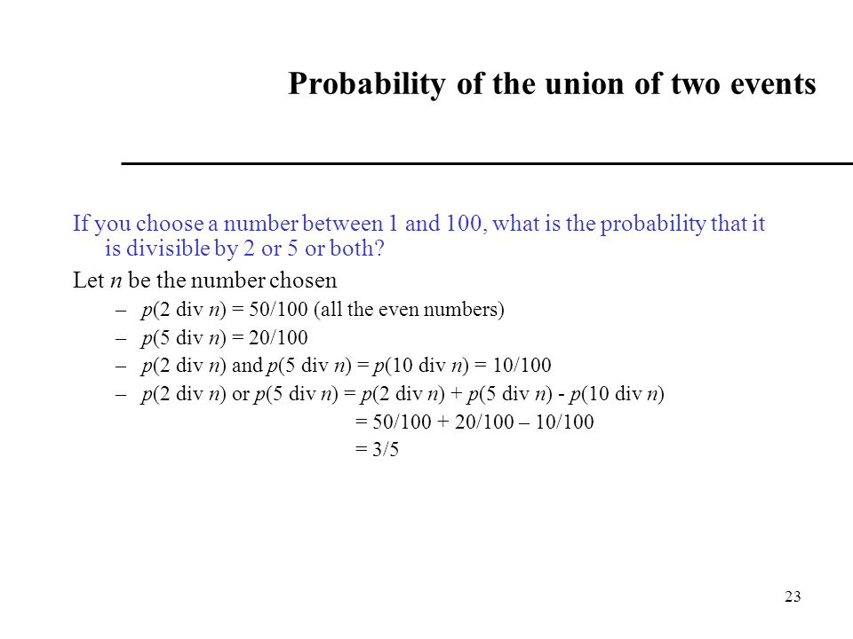 23 Probability of the union of two events If you choose a number between 1 and 100, what is the probability that it is divisible by 2 or 5 or both.