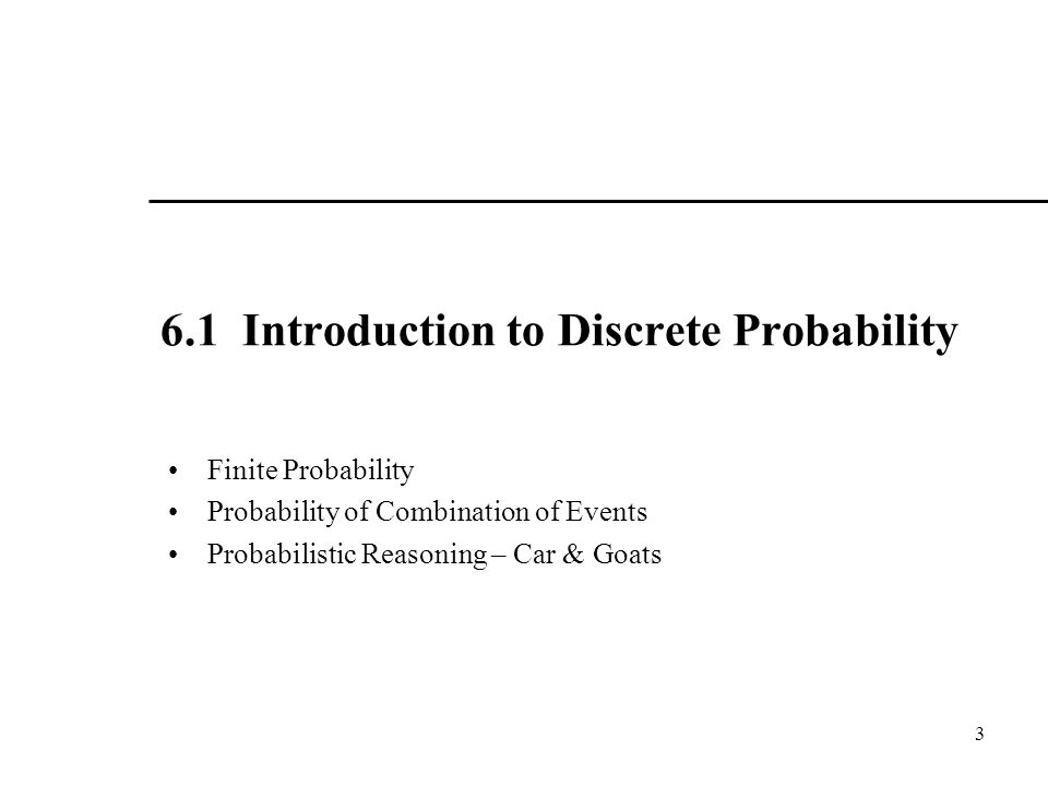 6.1 Introduction to Discrete Probability Finite Probability Probability of Combination of Events Probabilistic Reasoning – Car & Goats 3