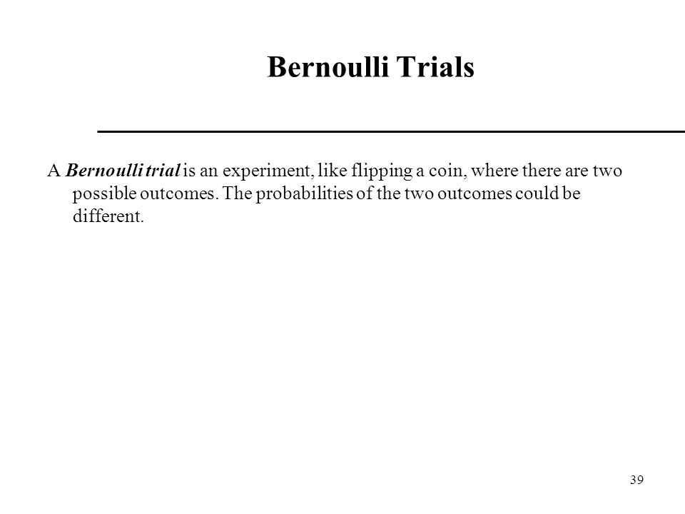 39 Bernoulli Trials A Bernoulli trial is an experiment, like flipping a coin, where there are two possible outcomes.