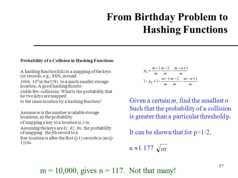 57 From Birthday Problem to Hashing Functions Probability of a Collision in Hashing Functions A hashing function h(k) is a mapping of the keys (or records, e.g., SSN, around 300x 10 6 in the US) to a much smaller storage location.