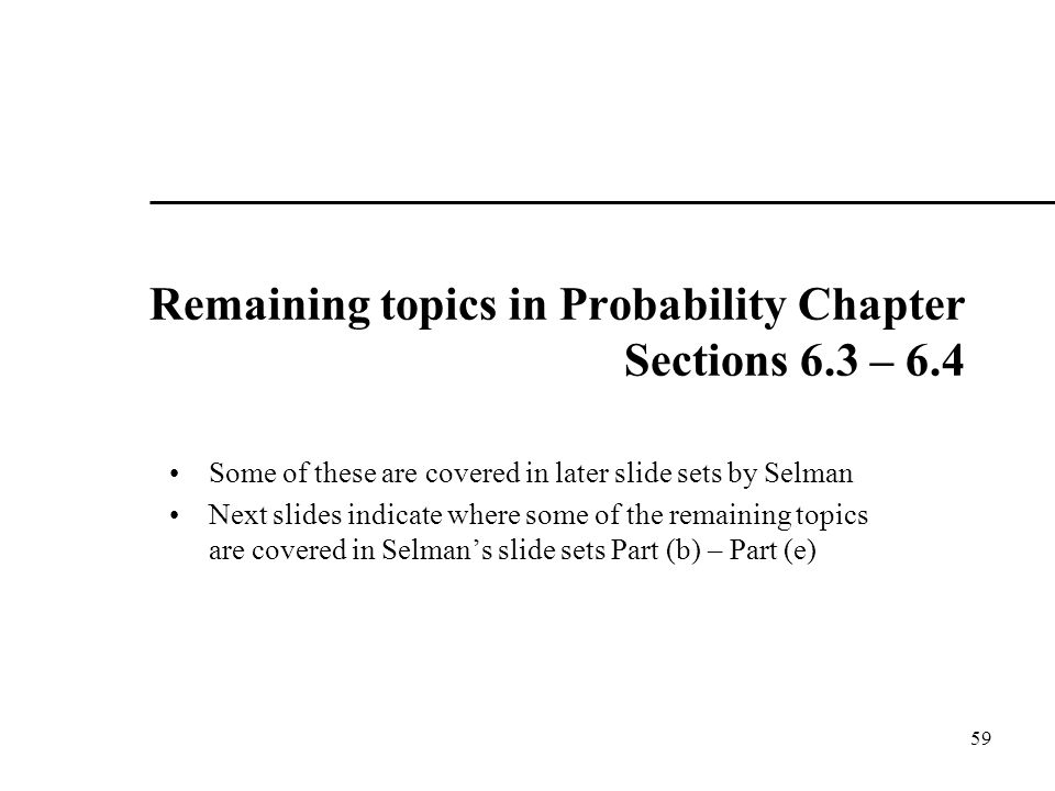 Remaining topics in Probability Chapter Sections 6.3 – 6.4 Some of these are covered in later slide sets by Selman Next slides indicate where some of the remaining topics are covered in Selman's slide sets Part (b) – Part (e) 59