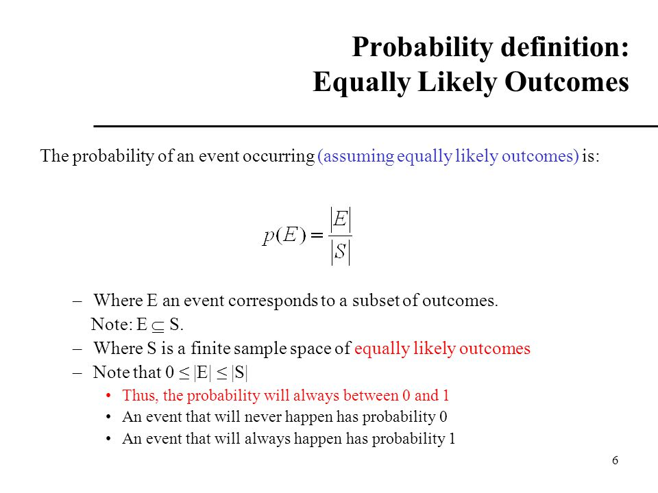 6 Probability definition: Equally Likely Outcomes The probability of an event occurring (assuming equally likely outcomes) is: –Where E an event corresponds to a subset of outcomes.