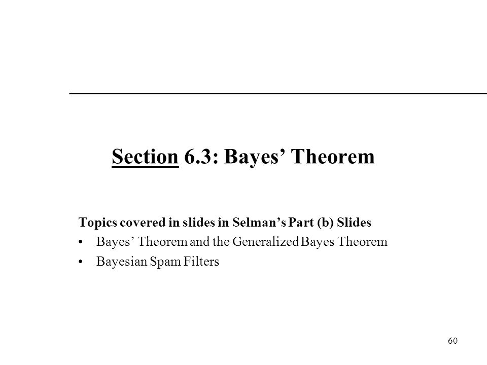 Section 6.3: Bayes' Theorem Topics covered in slides in Selman's Part (b) Slides Bayes' Theorem and the Generalized Bayes Theorem Bayesian Spam Filters 60