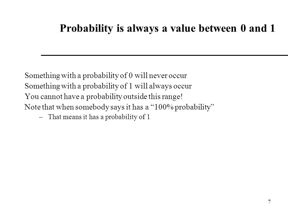 7 Probability is always a value between 0 and 1 Something with a probability of 0 will never occur Something with a probability of 1 will always occur You cannot have a probability outside this range.