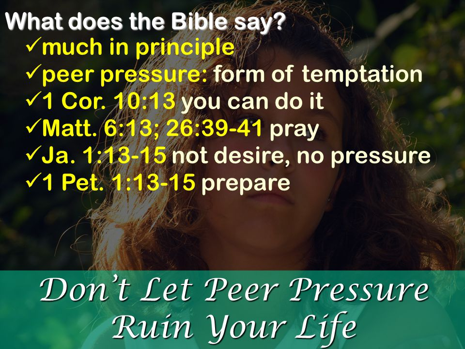 Don't Let Peer Pressure Ruin Your Life What does the Bible say? much in principle peer pressure: form of temptation 1 Cor. 10:13 you can do it Matt. 6
