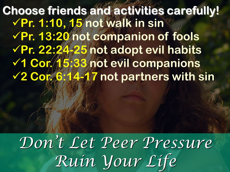 Don't Let Peer Pressure Ruin Your Life Choose friends and activities carefully! Pr. 1:10, 15 not walk in sin Pr. 13:20 not companion of fools Pr. 22:2