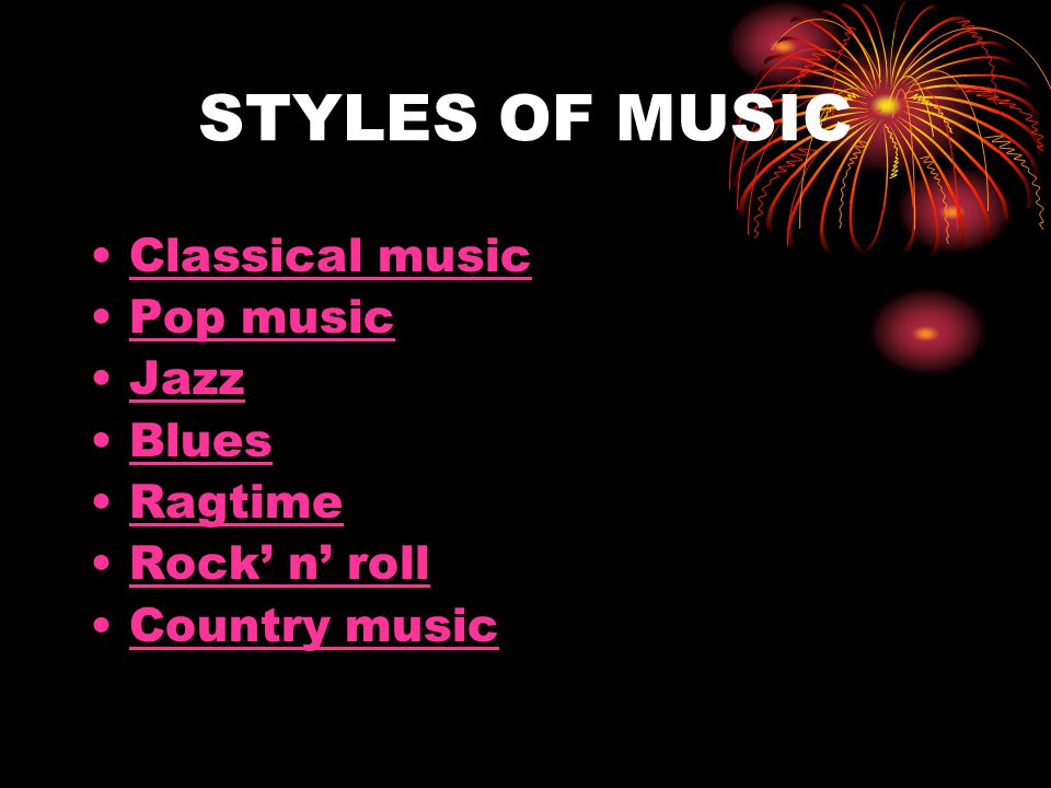 STYLES OF MUSIC Classical music Pop music Jazz Blues Ragtime Rock' n' roll Country music