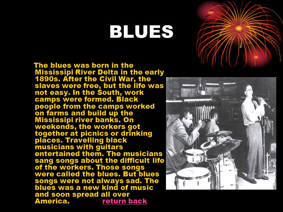 BLUES The blues was born in the Mississipi River Delta in the early 1890s. After the Civil War, the slaves were free, but the life was not easy. In th