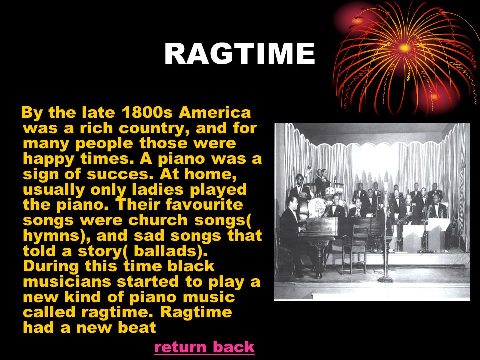 RAGTIME By the late 1800s America was a rich country, and for many people those were happy times. A piano was a sign of succes. At home, usually only