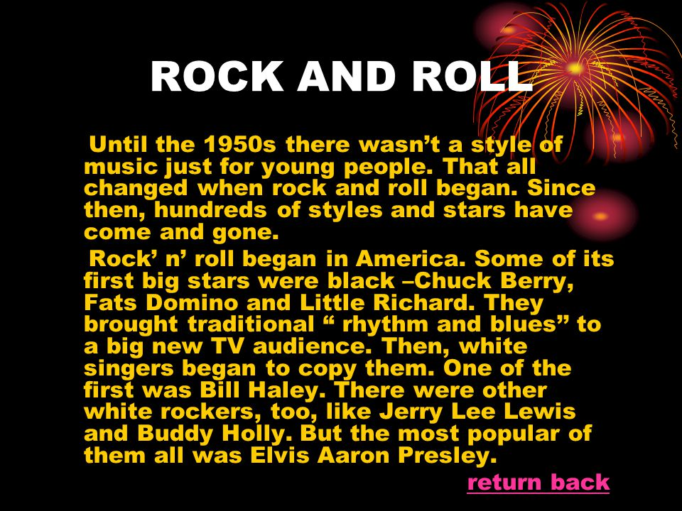 ROCK AND ROLL Until the 1950s there wasn't a style of music just for young people. That all changed when rock and roll began. Since then, hundreds of
