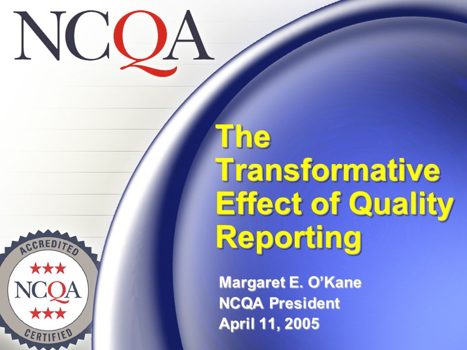 The Transformative Effect of Quality Reporting Margaret E. O'Kane NCQA President April 11, 2005