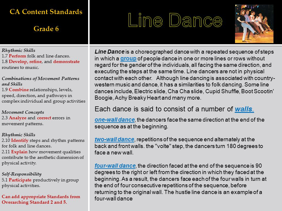 CA Content Standards Grade 6 Rhythmic Skills 1.7 Perform folk and line dances. 1.8 Develop, refine, and demonstrate routines to music. Combinations of