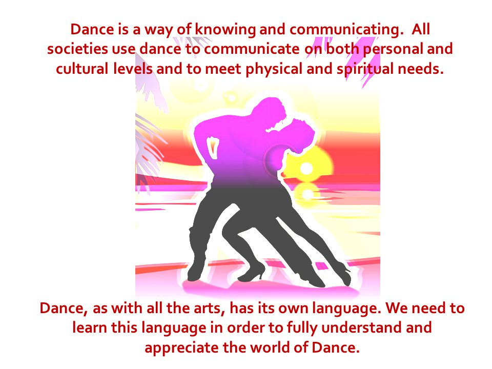 Dance is a way of knowing and communicating. All societies use dance to communicate on both personal and cultural levels and to meet physical and spir