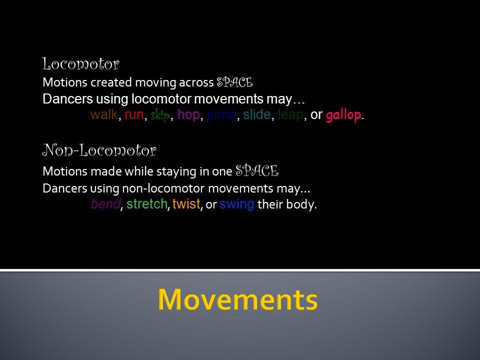 Locomotor Motions created moving across SPACE Dancers using locomotor movements may… walk, run, skip, hop, jump, slide, leap, or gallop. Non-Locomotor