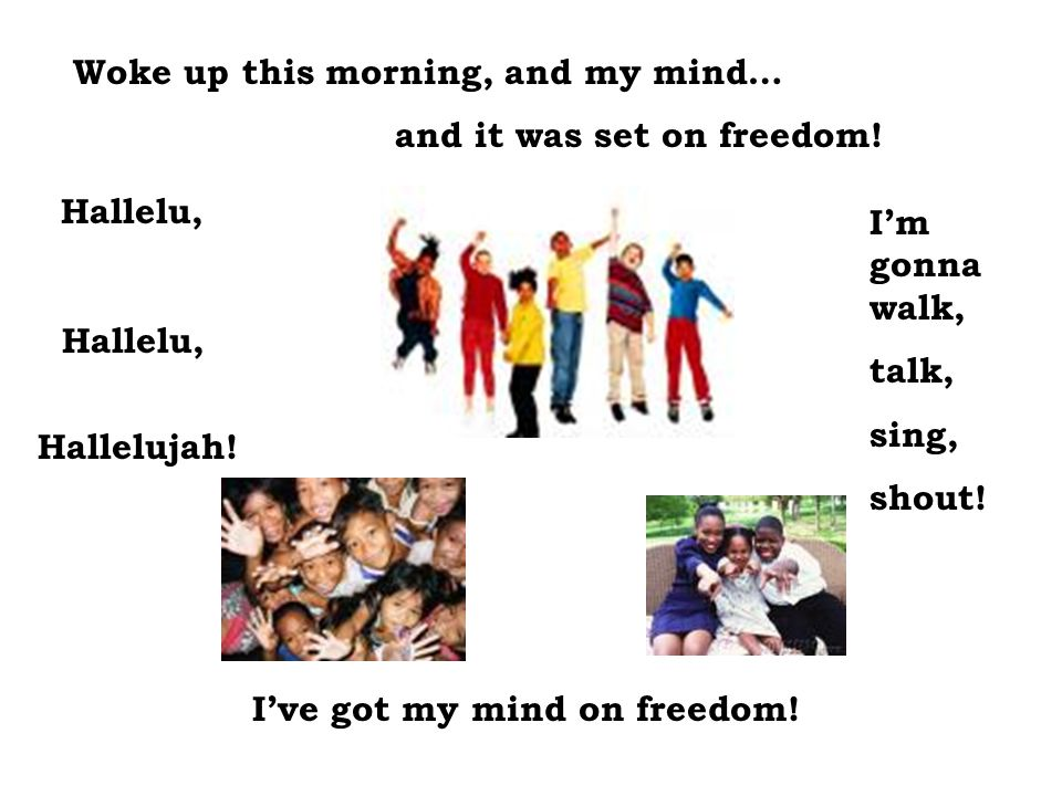 Woke up this morning, and my mind… and it was set on freedom! Hallelu, Hallelu, Hallelujah! I'm gonna walk, talk, sing, shout! I've got my mind on fre