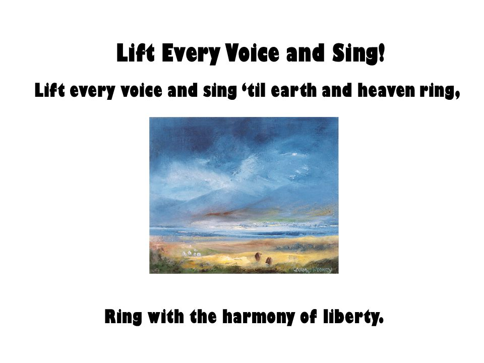 Lift Every Voice and Sing! Lift every voice and sing 'til earth and heaven ring, Ring with the harmony of liberty.