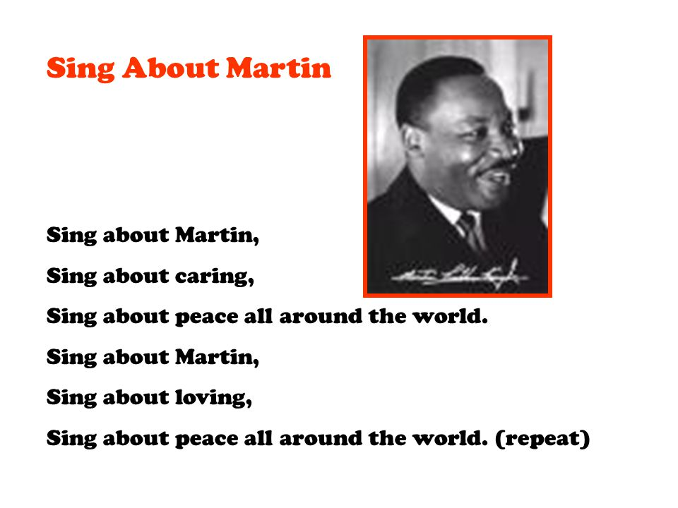 Sing About Martin Sing about Martin, Sing about caring, Sing about peace all around the world. Sing about Martin, Sing about loving, Sing about peace