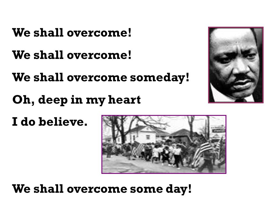 We shall overcome! We shall overcome someday! Oh, deep in my heart I do believe. We shall overcome some day!