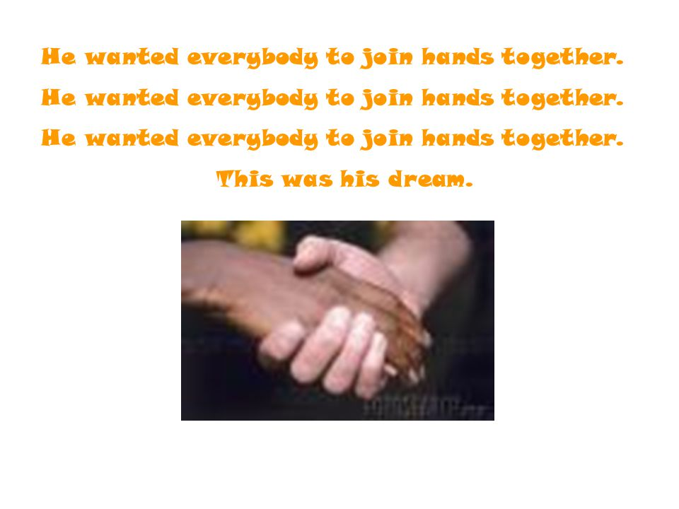 He wanted everybody to join hands together. This was his dream.