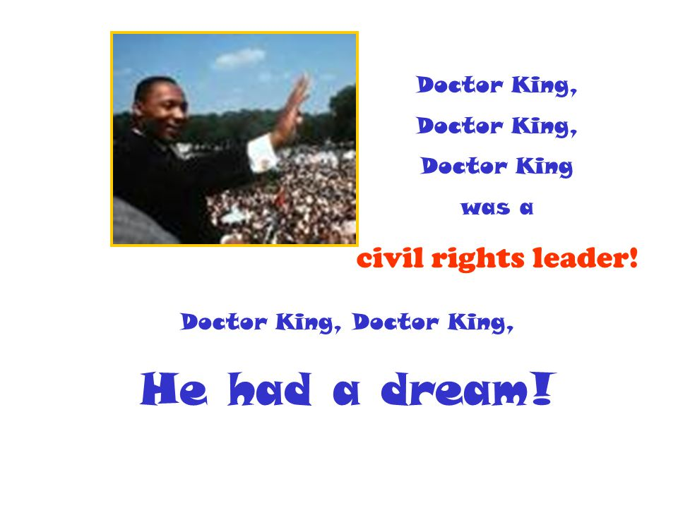 Doctor King, Doctor King was a civil rights leader! Doctor King, He had a dream!