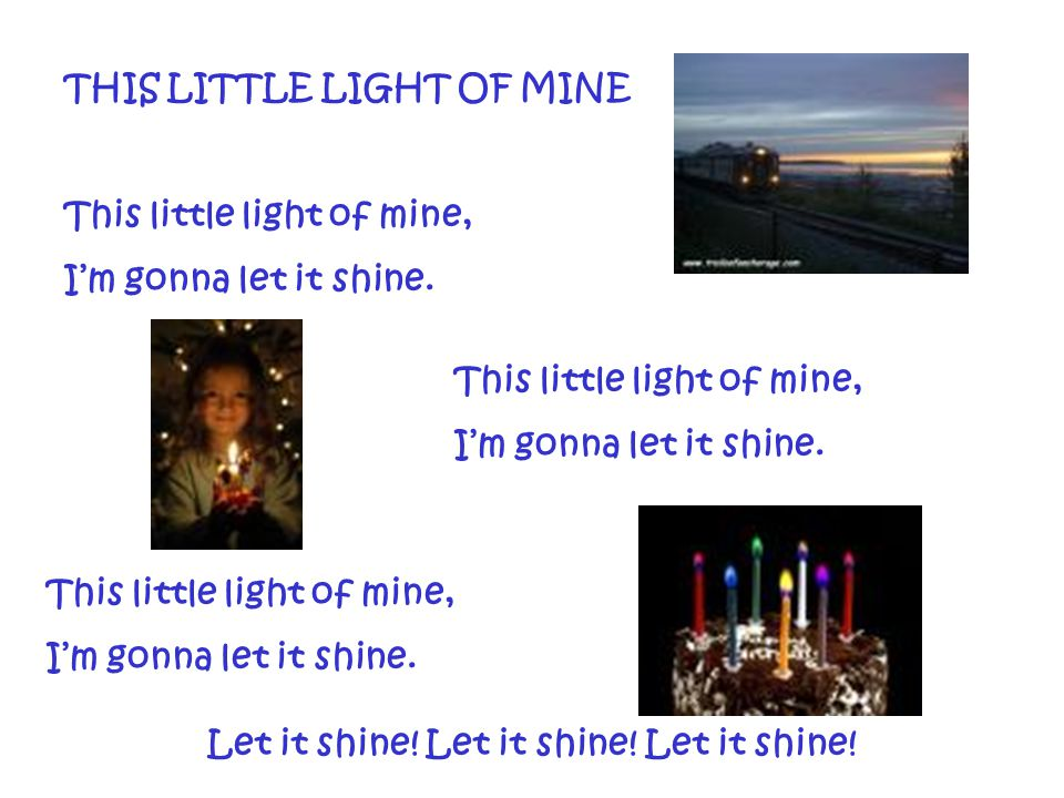 THIS LITTLE LIGHT OF MINE This little light of mine, I'm gonna let it shine. This little light of mine, I'm gonna let it shine. This little light of m