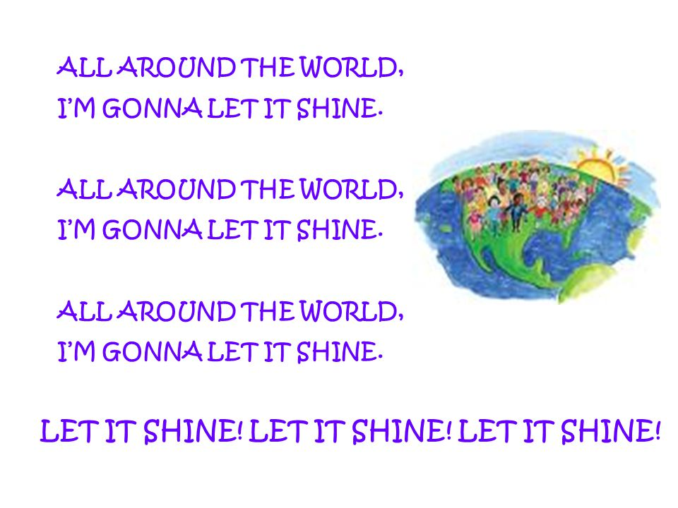 ALL AROUND THE WORLD, I'M GONNA LET IT SHINE. ALL AROUND THE WORLD, I'M GONNA LET IT SHINE. ALL AROUND THE WORLD, I'M GONNA LET IT SHINE. LET IT SHINE