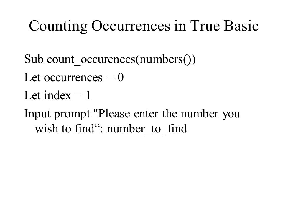 Counting Occurrences in True Basic Sub count_occurences(numbers()) Let occurrences = 0 Let index = 1 Input prompt Please enter the number you wish to find : number_to_find
