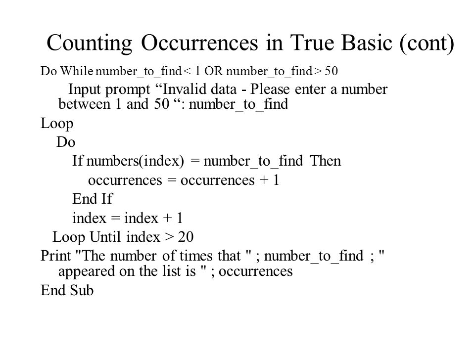 Counting Occurrences in True Basic (cont) Do While number_to_find 50 Input prompt Invalid data - Please enter a number between 1 and 50 : number_to_find Loop Do If numbers(index) = number_to_find Then occurrences = occurrences + 1 End If index = index + 1 Loop Until index > 20 Print The number of times that ; number_to_find ; appeared on the list is ; occurrences End Sub