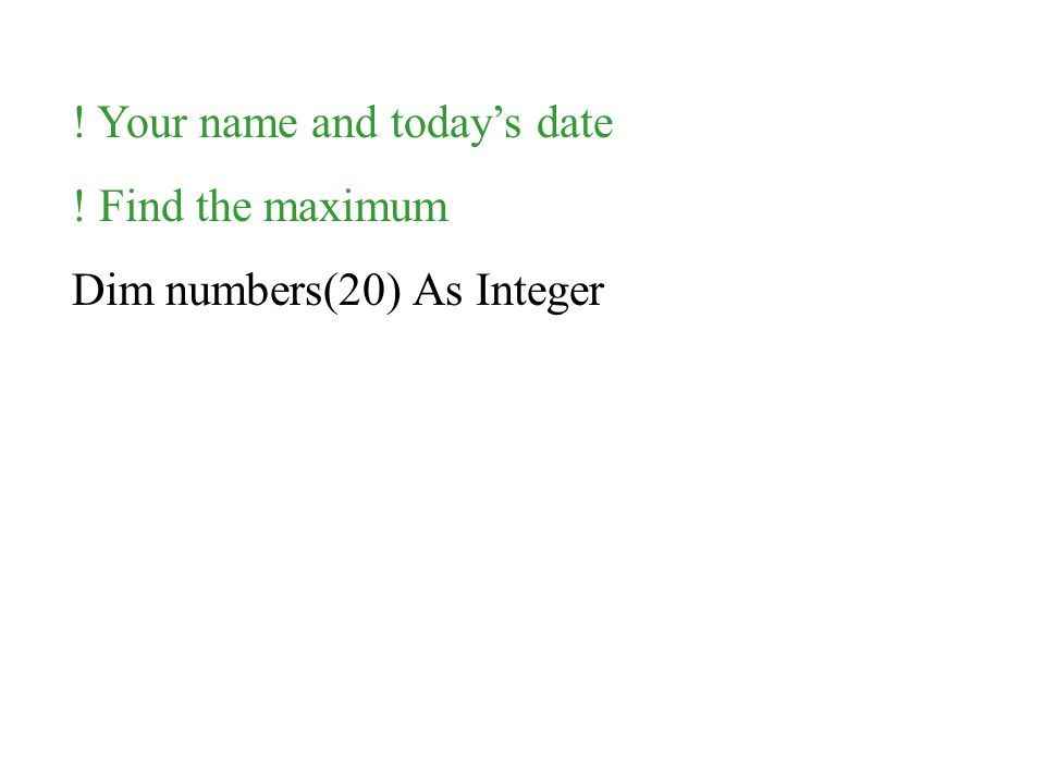! Your name and today's date ! Find the maximum Dim numbers(20) As Integer