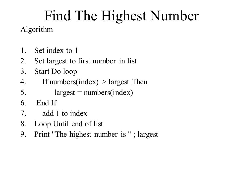 Find The Highest Number Algorithm 1.Set index to 1 2.Set largest to first number in list 3.Start Do loop 4.
