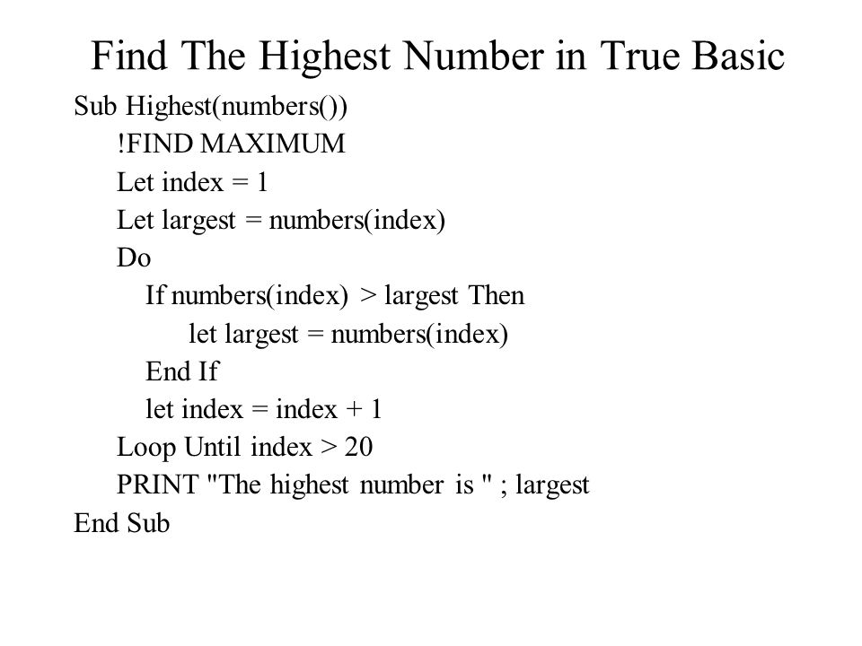 Find The Highest Number in True Basic Sub Highest(numbers()) !FIND MAXIMUM Let index = 1 Let largest = numbers(index) Do If numbers(index) > largest Then let largest = numbers(index) End If let index = index + 1 Loop Until index > 20 PRINT The highest number is ; largest End Sub