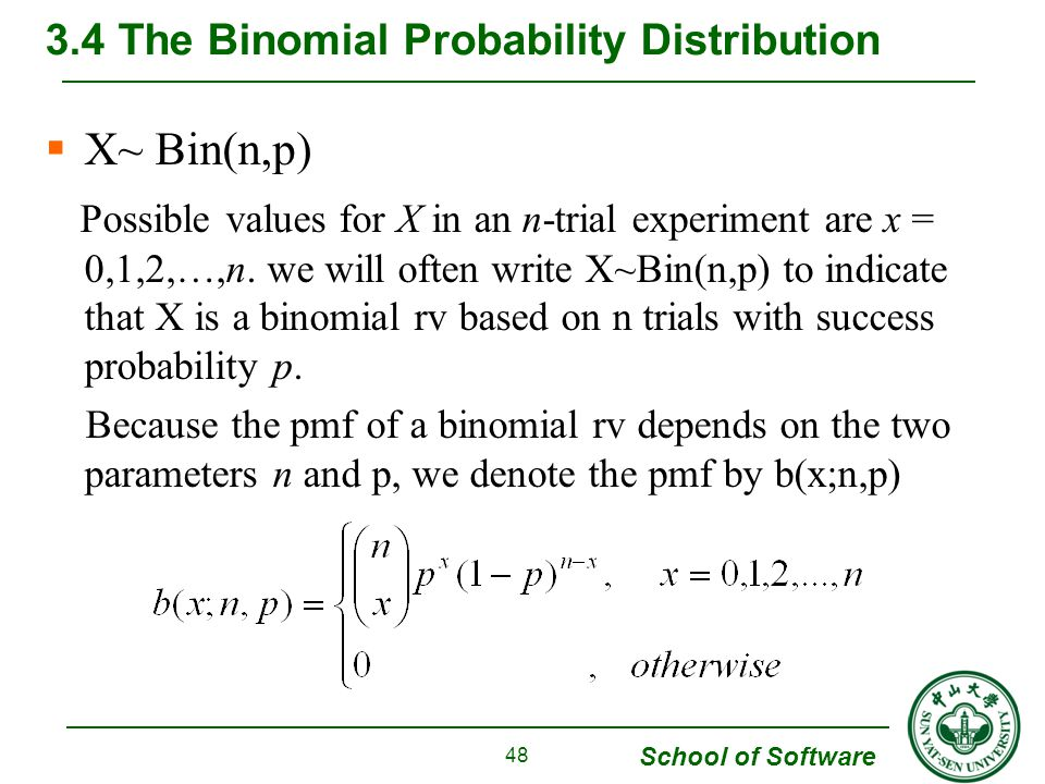 School of Software  X~ Bin(n,p) Possible values for X in an n-trial experiment are x = 0,1,2,…,n. we will often write X~Bin(n,p) to indicate that X i