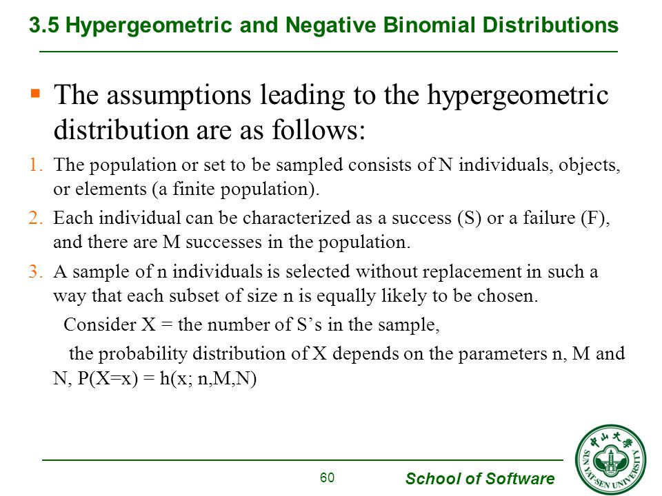School of Software  The assumptions leading to the hypergeometric distribution are as follows: 1.The population or set to be sampled consists of N in