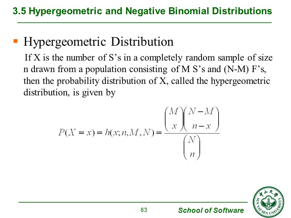 School of Software  Hypergeometric Distribution If X is the number of S's in a completely random sample of size n drawn from a population consisting