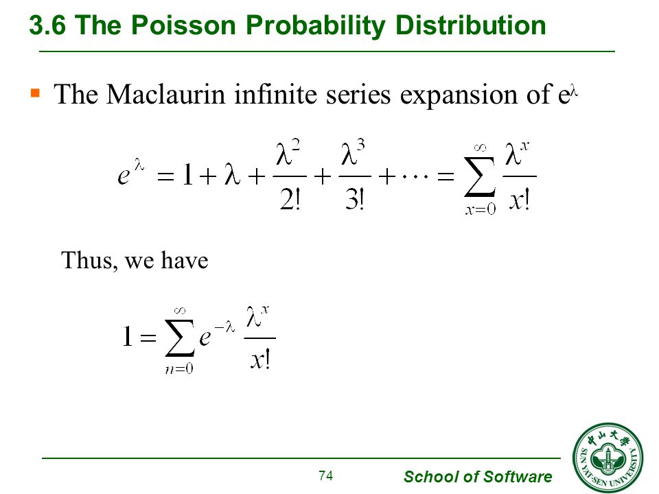 School of Software  The Maclaurin infinite series expansion of e λ Thus, we have 3.6 The Poisson Probability Distribution 74