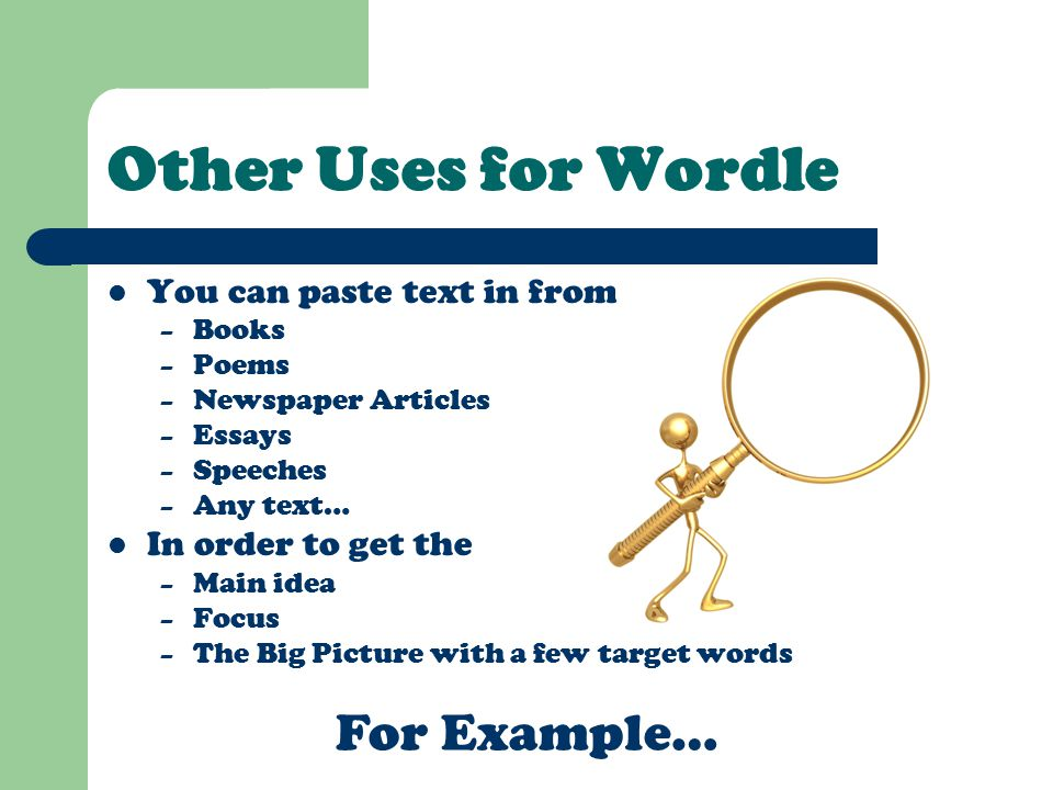 Other Uses for Wordle You can paste text in from – Books – Poems – Newspaper Articles – Essays – Speeches – Any text… In order to get the – Main idea