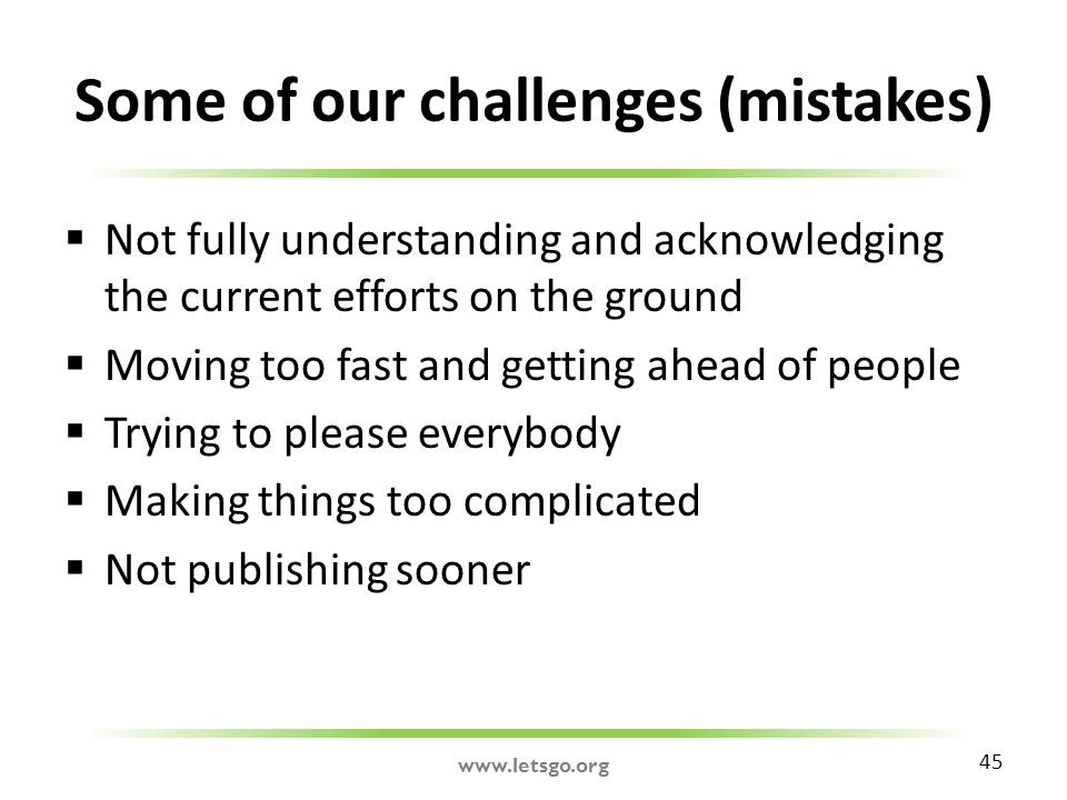 Some of our challenges (mistakes)  Not fully understanding and acknowledging the current efforts on the ground  Moving too fast and getting ahead of people  Trying to please everybody  Making things too complicated  Not publishing sooner 45