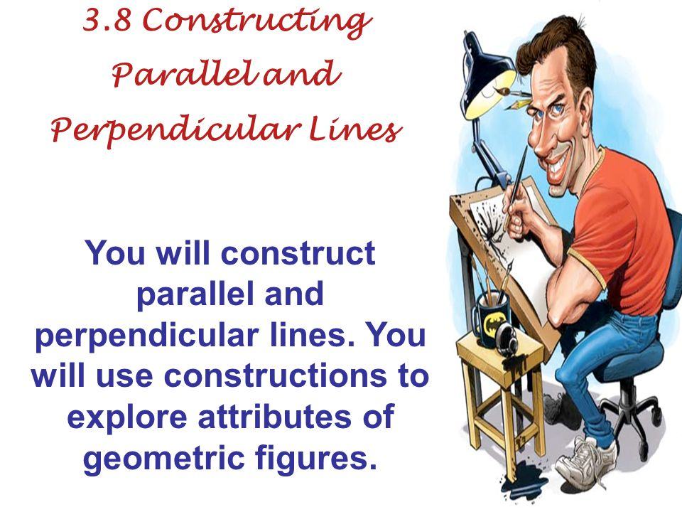 3.8 Constructing Parallel and Perpendicular Lines You will construct parallel and perpendicular lines.