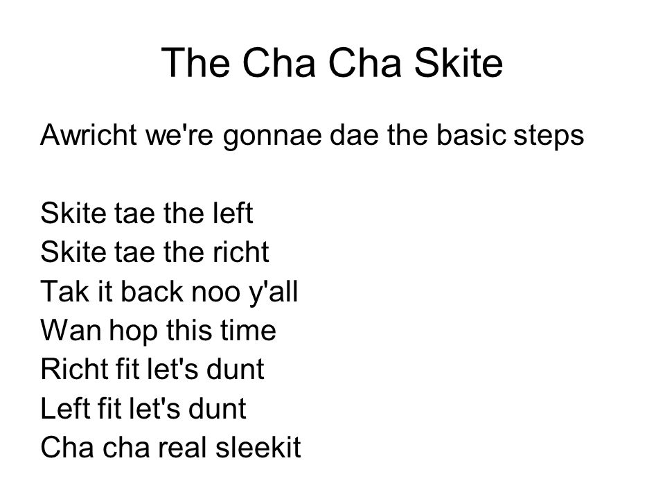 The Cha Cha Skite Awricht we're gonnae dae the basic steps Skite tae the left Skite tae the richt Tak it back noo y'all Wan hop this time Richt fit le