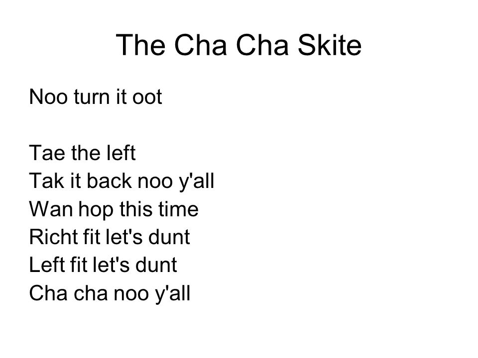 The Cha Cha Skite Noo turn it oot Tae the left Tak it back noo y'all Wan hop this time Richt fit let's dunt Left fit let's dunt Cha cha noo y'all