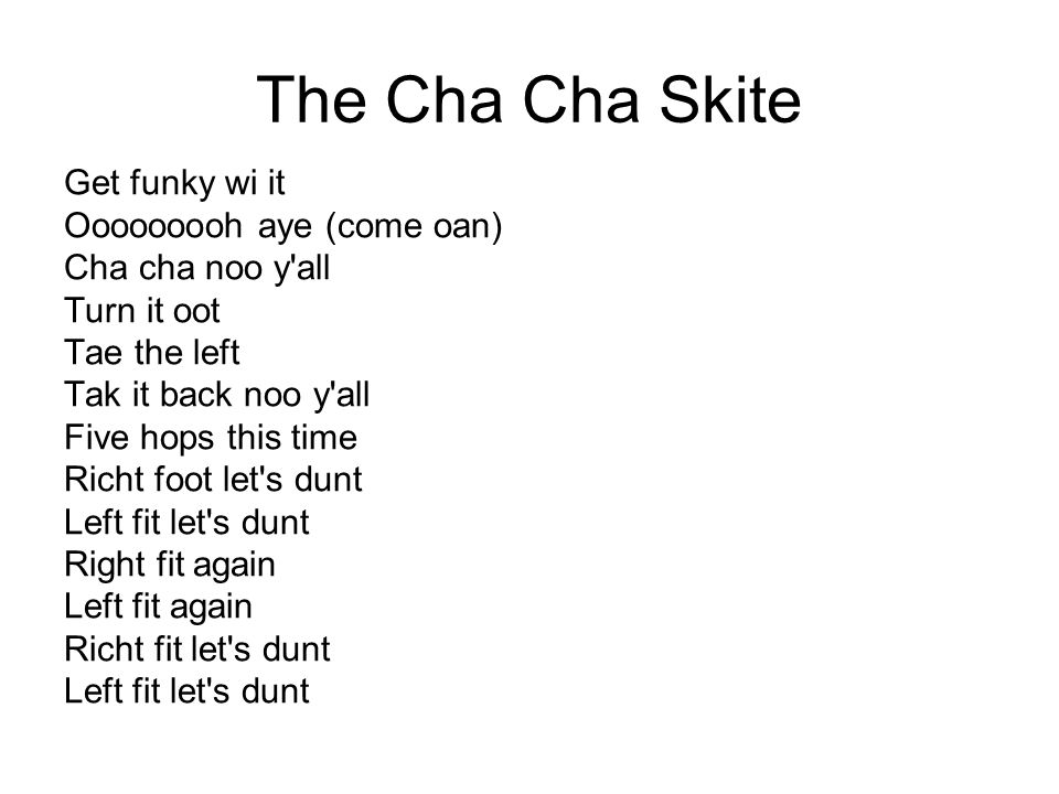 The Cha Cha Skite Get funky wi it Ooooooooh aye (come oan) Cha cha noo y'all Turn it oot Tae the left Tak it back noo y'all Five hops this time Richt
